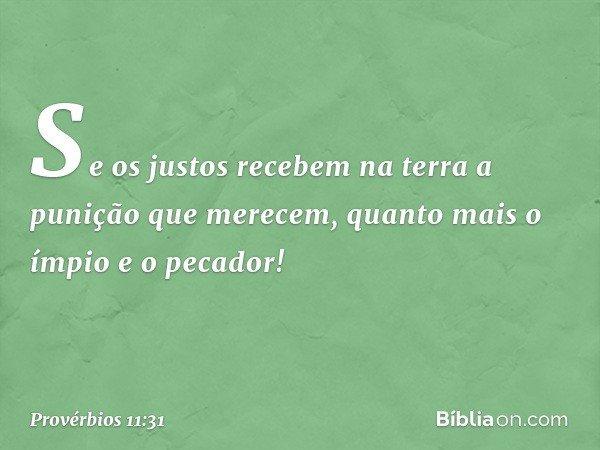 Se os justos recebem na terra a punição que merecem, quanto mais o ímpio e o pecador! -- Provérbios 11:31