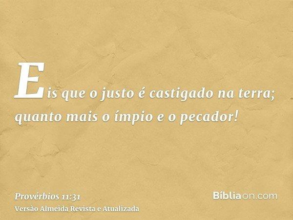 Eis que o justo é castigado na terra; quanto mais o ímpio e o pecador!