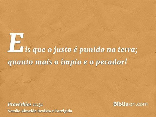 Eis que o justo é punido na terra; quanto mais o ímpio e o pecador!