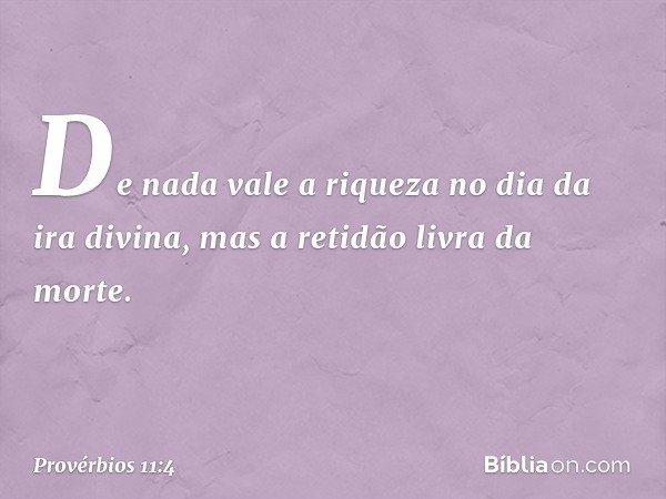 De nada vale a riqueza no dia da ira divina, mas a retidão livra da morte. -- Provérbios 11:4