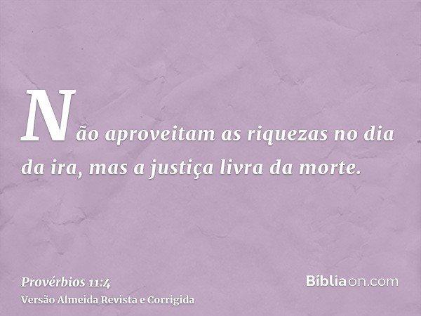 Não aproveitam as riquezas no dia da ira, mas a justiça livra da morte.