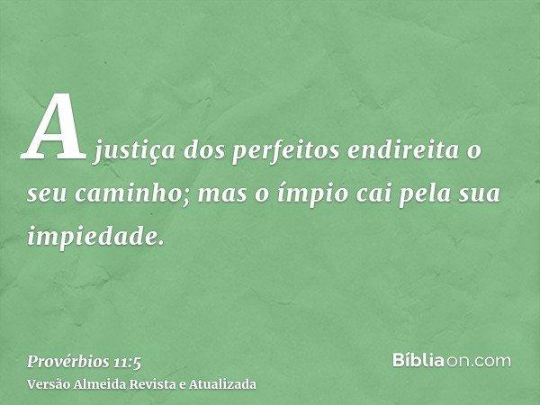 A justiça dos perfeitos endireita o seu caminho; mas o ímpio cai pela sua impiedade.