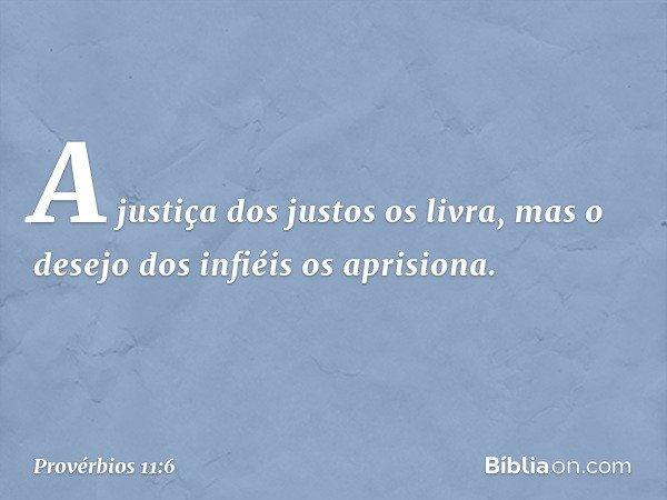 A justiça dos justos os livra, mas o desejo dos infiéis os aprisiona. -- Provérbios 11:6