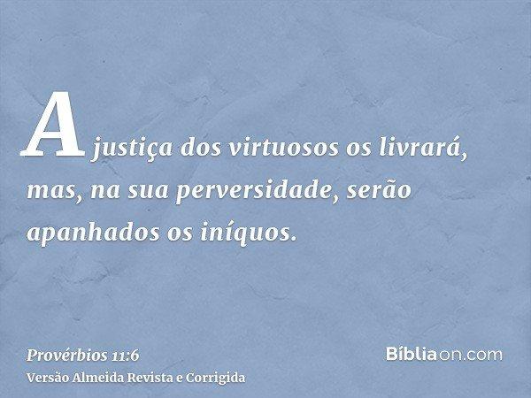 A justiça dos virtuosos os livrará, mas, na sua perversidade, serão apanhados os iníquos.