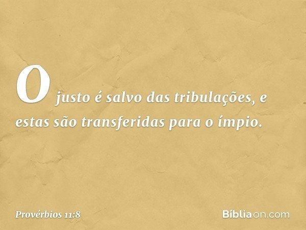 O justo é salvo das tribulações, e estas são transferidas para o ímpio. -- Provérbios 11:8