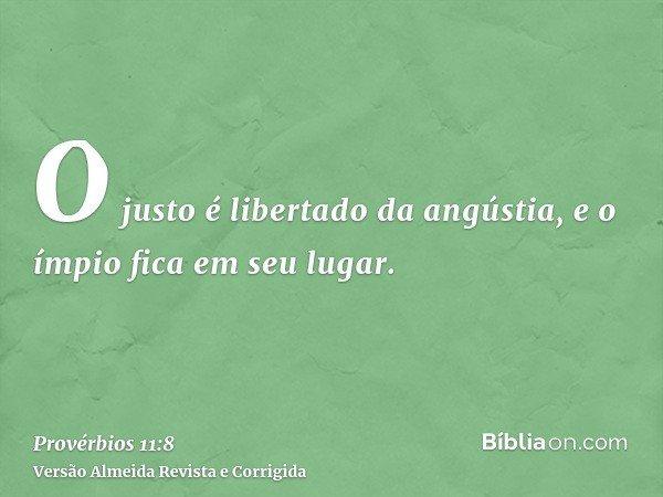 O justo é libertado da angústia, e o ímpio fica em seu lugar.