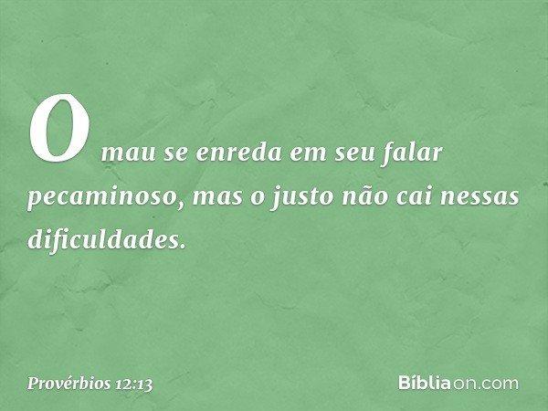 O mau se enreda em seu falar pecaminoso, mas o justo não cai nessas dificuldades. -- Provérbios 12:13