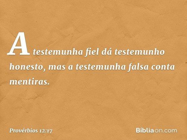 A testemunha fiel dá testemunho honesto, mas a testemunha falsa conta mentiras. -- Provérbios 12:17