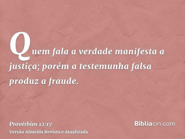 Quem fala a verdade manifesta a justiça; porém a testemunha falsa produz a fraude.