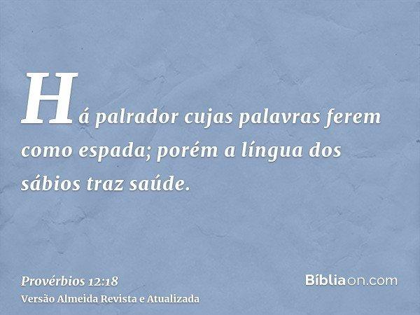 Há palrador cujas palavras ferem como espada; porém a língua dos sábios traz saúde.