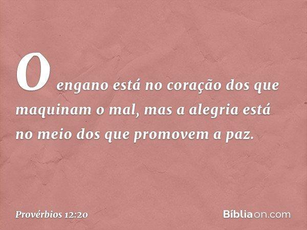O engano está no coração dos que maquinam o mal, mas a alegria está no meio dos que promovem a paz. -- Provérbios 12:20