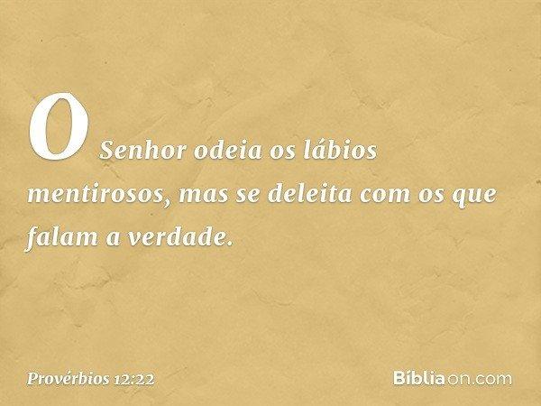 O Senhor odeia os lábios mentirosos, mas se deleita com os que falam a verdade. -- Provérbios 12:22