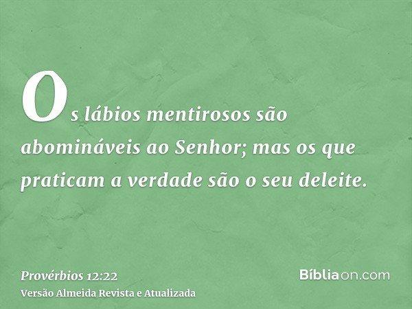 Os lábios mentirosos são abomináveis ao Senhor; mas os que praticam a verdade são o seu deleite.