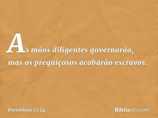 As mãos diligentes governarão, mas os preguiçosos acabarão escravos. -- Provérbios 12:24