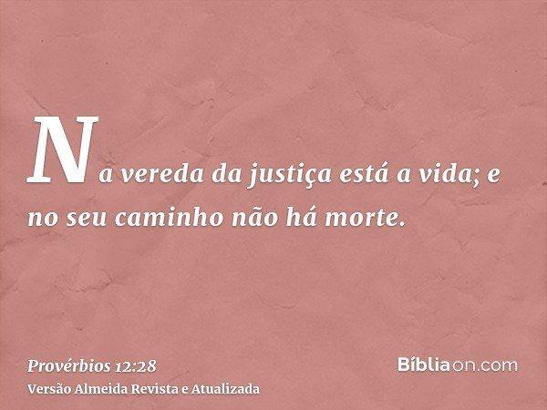 Na vereda da justiça está a vida; e no seu caminho não há morte.
