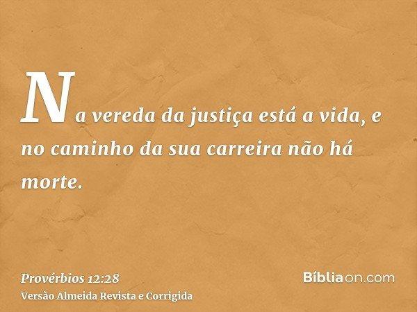 Na vereda da justiça está a vida, e no caminho da sua carreira não há morte.