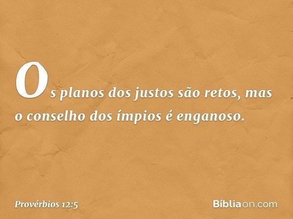 Os planos dos justos são retos, mas o conselho dos ímpios é enganoso. -- Provérbios 12:5