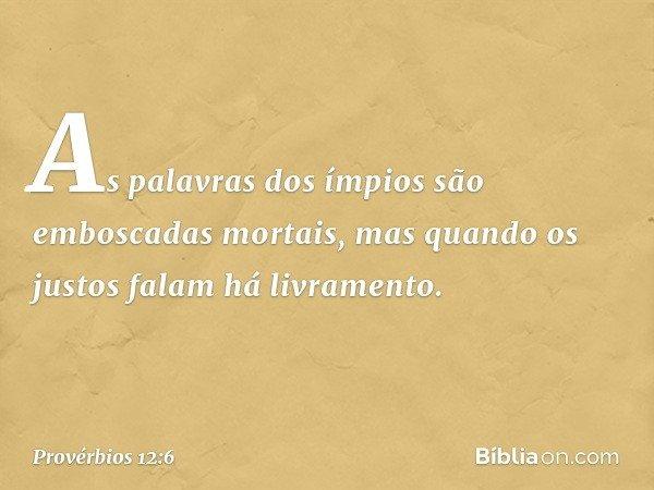 As palavras dos ímpios são emboscadas mortais, mas quando os justos falam há livramento. -- Provérbios 12:6