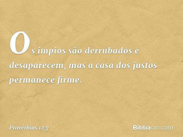 Os ímpios são derrubados e desaparecem, mas a casa dos justos permanece firme. -- Provérbios 12:7