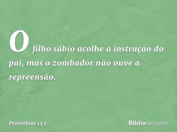 O filho sábio acolhe a instrução do pai, mas o zombador não ouve a repreensão. -- Provérbios 13:1