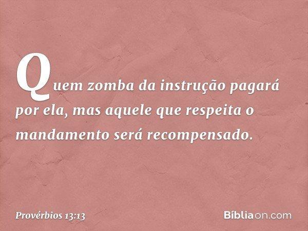 Quem zomba da instrução pagará por ela, mas aquele que respeita o mandamento será recompensado. -- Provérbios 13:13