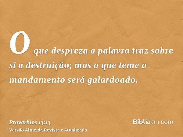 O que despreza a palavra traz sobre si a destruição; mas o que teme o mandamento será galardoado.