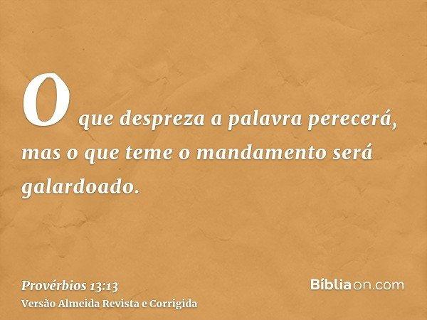 O que despreza a palavra perecerá, mas o que teme o mandamento será galardoado.