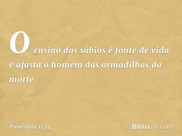 O ensino dos sábios é fonte de vida e afasta o homem das armadilhas da morte. -- Provérbios 13:14