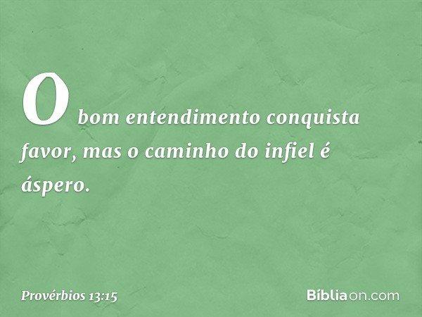 O bom entendimento conquista favor, mas o caminho do infiel é áspero. -- Provérbios 13:15