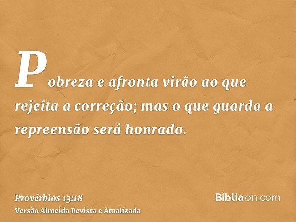 Pobreza e afronta virão ao que rejeita a correção; mas o que guarda a repreensão será honrado.