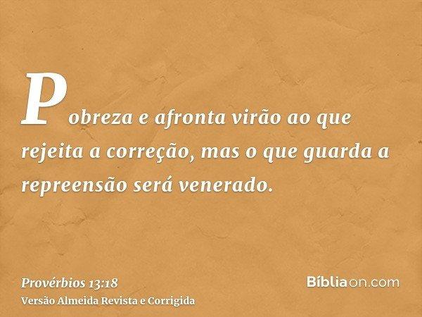 Pobreza e afronta virão ao que rejeita a correção, mas o que guarda a repreensão será venerado.