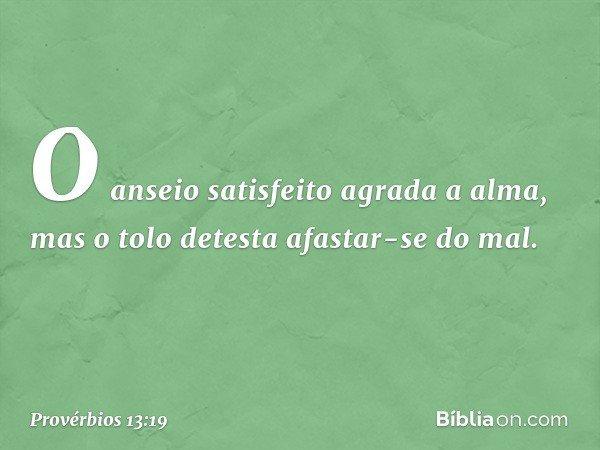 O anseio satisfeito agrada a alma, mas o tolo detesta afastar-se do mal. -- Provérbios 13:19