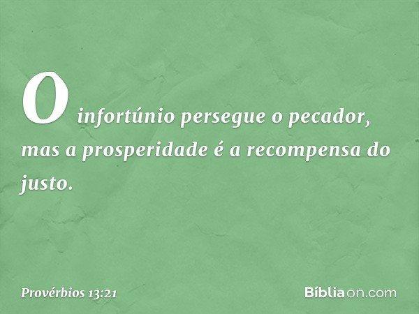O infortúnio persegue o pecador, mas a prosperidade é a recompensa do justo. -- Provérbios 13:21