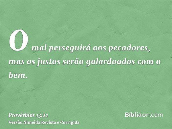 O mal perseguirá aos pecadores, mas os justos serão galardoados com o bem.