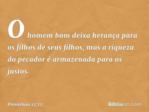 O homem bom deixa herança para os filhos de seus filhos, mas a riqueza do pecador é armazenada para os justos. -- Provérbios 13:22