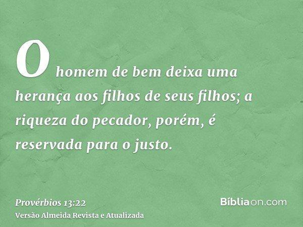 O homem de bem deixa uma herança aos filhos de seus filhos; a riqueza do pecador, porém, é reservada para o justo.