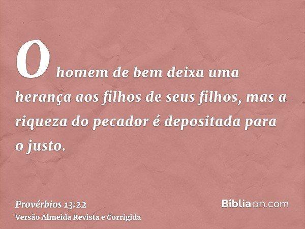 O homem de bem deixa uma herança aos filhos de seus filhos, mas a riqueza do pecador é depositada para o justo.