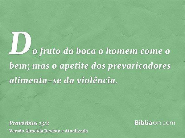 Do fruto da boca o homem come o bem; mas o apetite dos prevaricadores alimenta-se da violência.