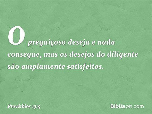 O preguiçoso deseja e nada consegue, mas os desejos do diligente são amplamente satisfeitos. -- Provérbios 13:4