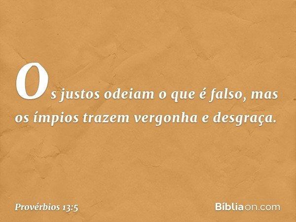 Os justos odeiam o que é falso, mas os ímpios trazem vergonha e desgraça. -- Provérbios 13:5