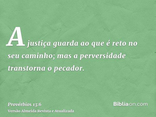 A justiça guarda ao que é reto no seu caminho; mas a perversidade transtorna o pecador.