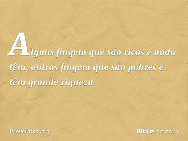 Alguns fingem que são ricos e nada têm; outros fingem que são pobres e têm grande riqueza. -- Provérbios 13:7