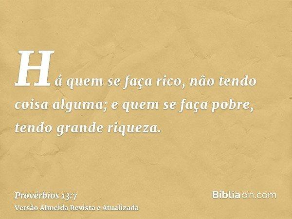 Há quem se faça rico, não tendo coisa alguma; e quem se faça pobre, tendo grande riqueza.
