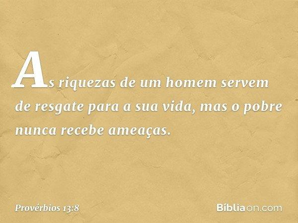 As riquezas de um homem servem de resgate para a sua vida, mas o pobre nunca recebe ameaças. -- Provérbios 13:8