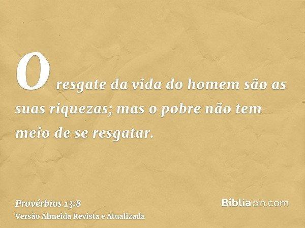 O resgate da vida do homem são as suas riquezas; mas o pobre não tem meio de se resgatar.