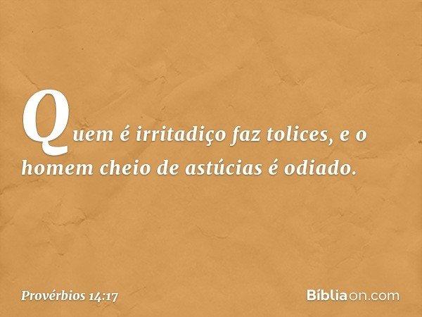 Quem é irritadiço faz tolices, e o homem cheio de astúcias é odiado. -- Provérbios 14:17