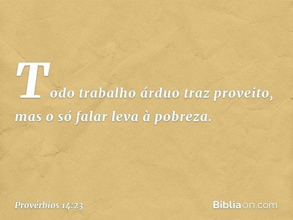 Todo trabalho árduo traz proveito, mas o só falar leva à pobreza. -- Provérbios 14:23