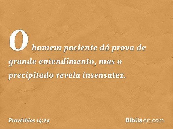 O homem paciente dá prova de grande entendimento, mas o precipitado revela insensatez. -- Provérbios 14:29