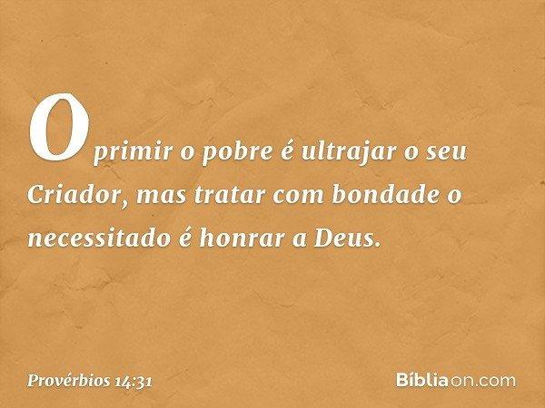 Oprimir o pobre é ultrajar o seu Criador, mas tratar com bondade o necessitado é honrar a Deus. -- Provérbios 14:31
