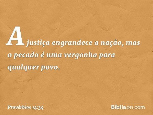A justiça engrandece a nação, mas o pecado é uma vergonha para qualquer povo. -- Provérbios 14:34